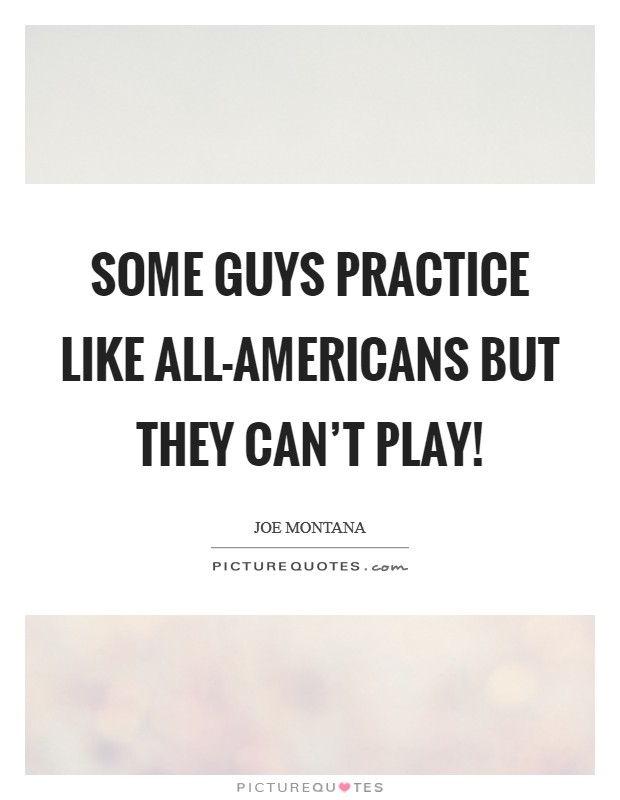 Some guys practice like all-Americans but they can't play! Picture Quote #1