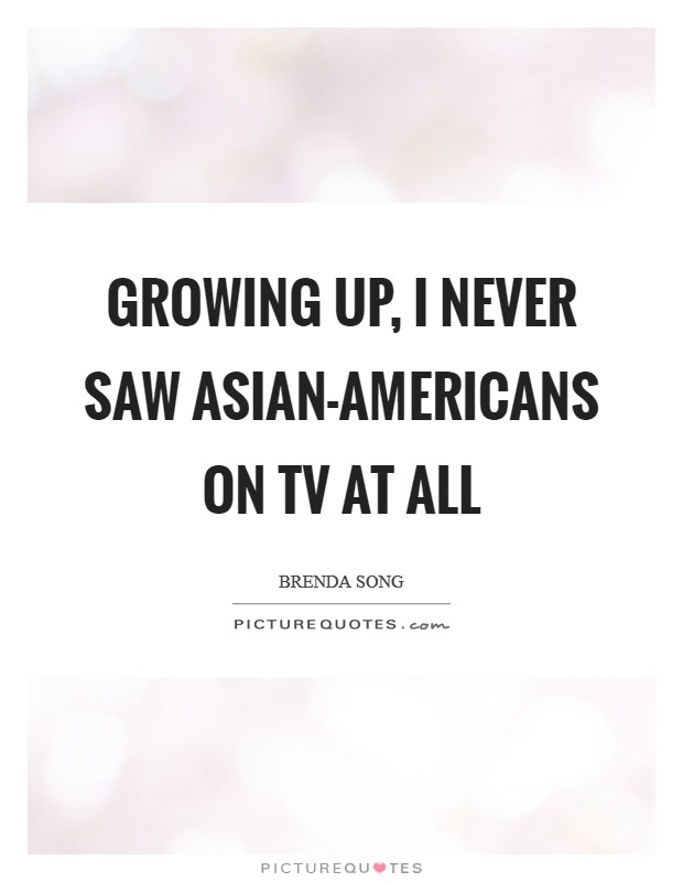 Growing up, I never saw Asian-Americans on TV at all Picture Quote #1