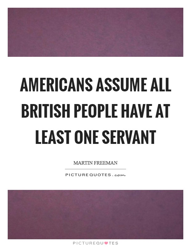 Americans assume all British people have at least one servant Picture Quote #1