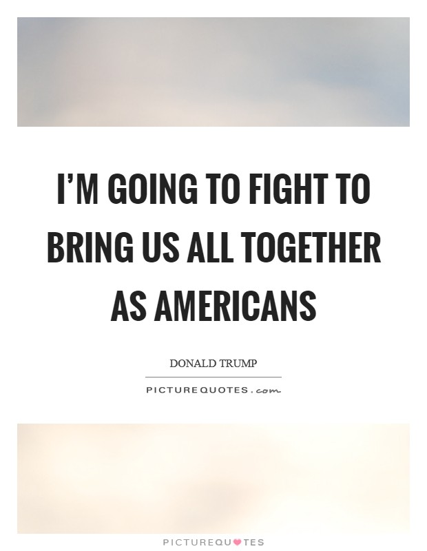 I'm going to fight to bring us all together as Americans Picture Quote #1