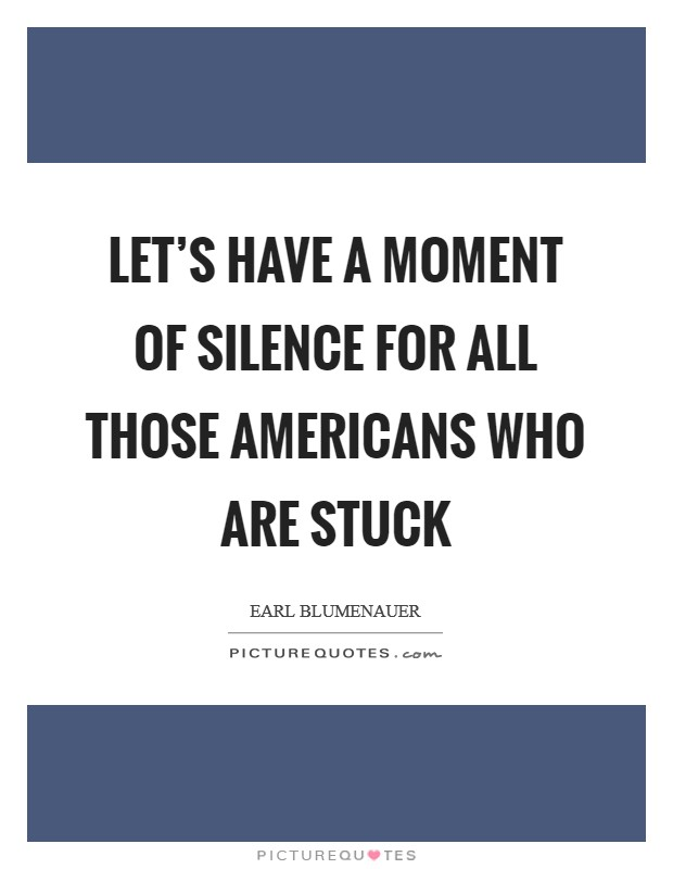 Let's have a moment of silence for all those Americans who are stuck Picture Quote #1
