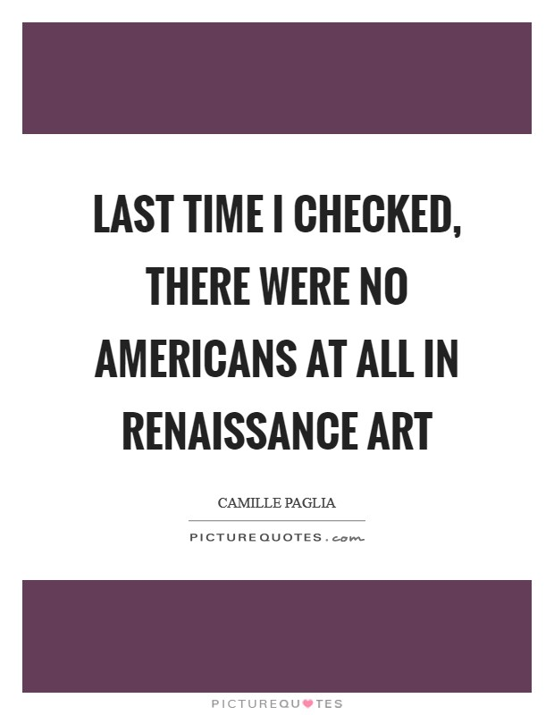 Last time I checked, there were no Americans at all in Renaissance art Picture Quote #1