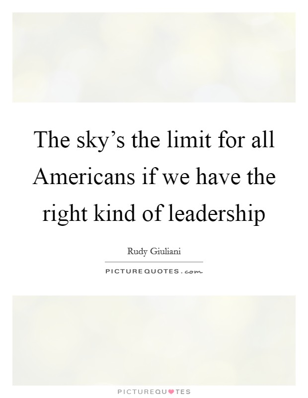 The sky's the limit for all Americans if we have the right kind of leadership Picture Quote #1