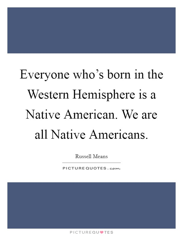 Everyone who's born in the Western Hemisphere is a Native American. We are all Native Americans. Picture Quote #1