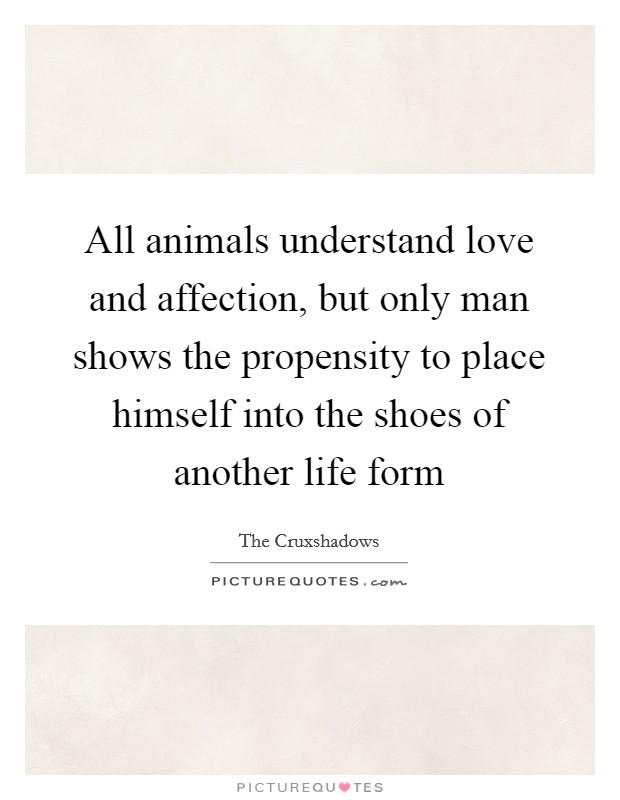 All animals understand love and affection, but only man shows the propensity to place himself into the shoes of another life form Picture Quote #1