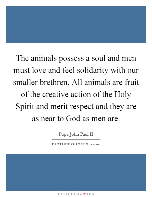 The animals possess a soul and men must love and feel solidarity with our smaller brethren. All animals are fruit of the creative action of the Holy Spirit and merit respect and they are as near to God as men are Picture Quote #1