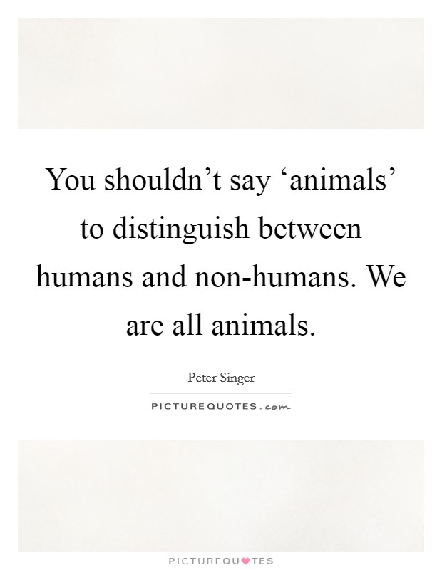 You shouldn't say 'animals' to distinguish between humans and non-humans. We are all animals Picture Quote #1