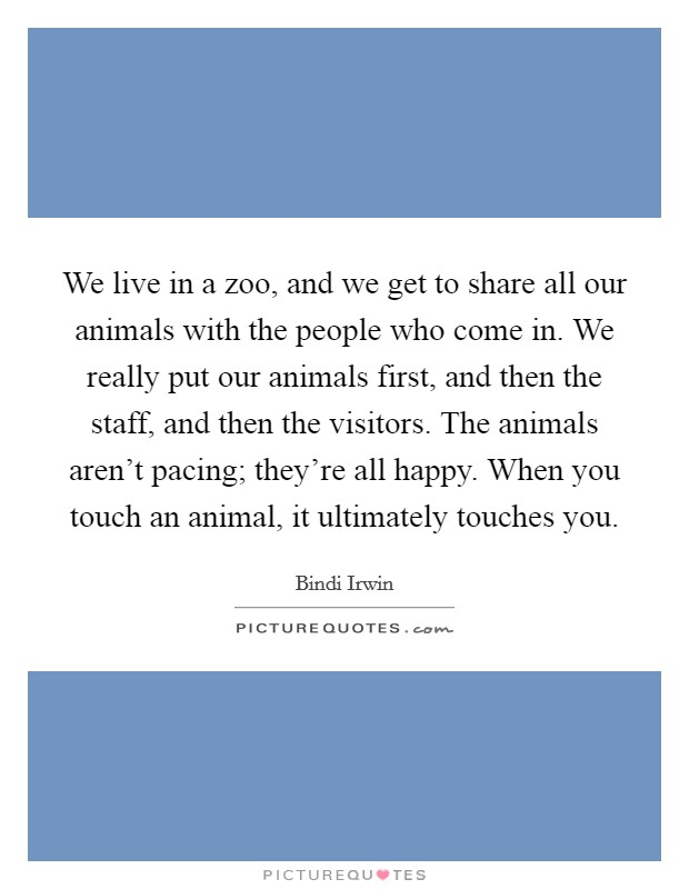 We live in a zoo, and we get to share all our animals with the people who come in. We really put our animals first, and then the staff, and then the visitors. The animals aren't pacing; they're all happy. When you touch an animal, it ultimately touches you Picture Quote #1