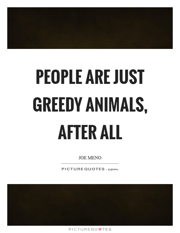 People are just greedy animals, after all Picture Quote #1