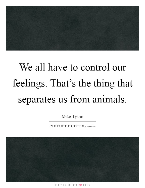 We all have to control our feelings. That's the thing that separates us from animals Picture Quote #1