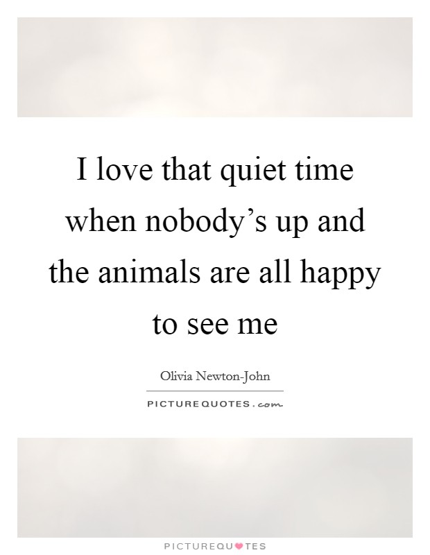 I love that quiet time when nobody's up and the animals are all happy to see me Picture Quote #1