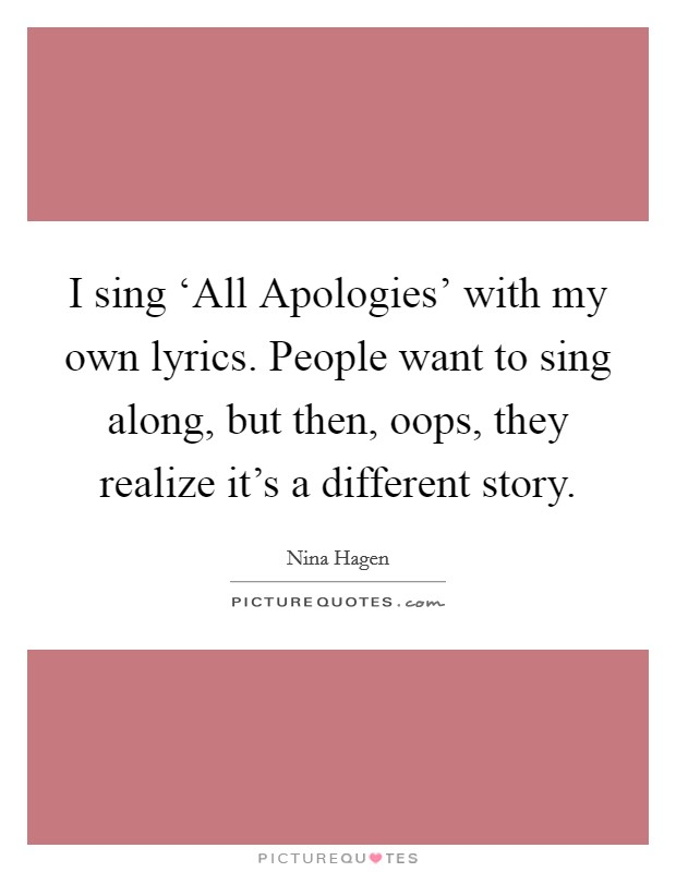 I sing 'All Apologies' with my own lyrics. People want to sing along, but then, oops, they realize it's a different story. Picture Quote #1