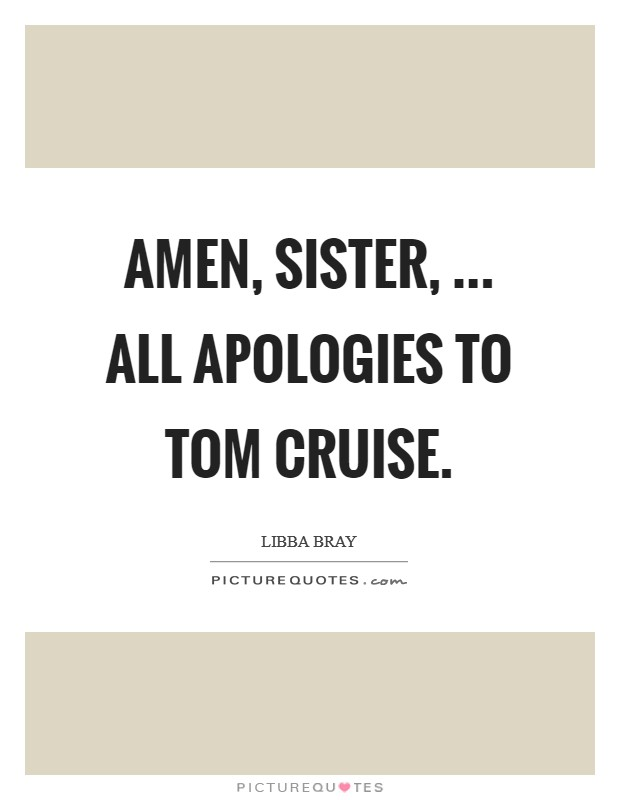 Amen, sister, ... All apologies to Tom Cruise Picture Quote #1