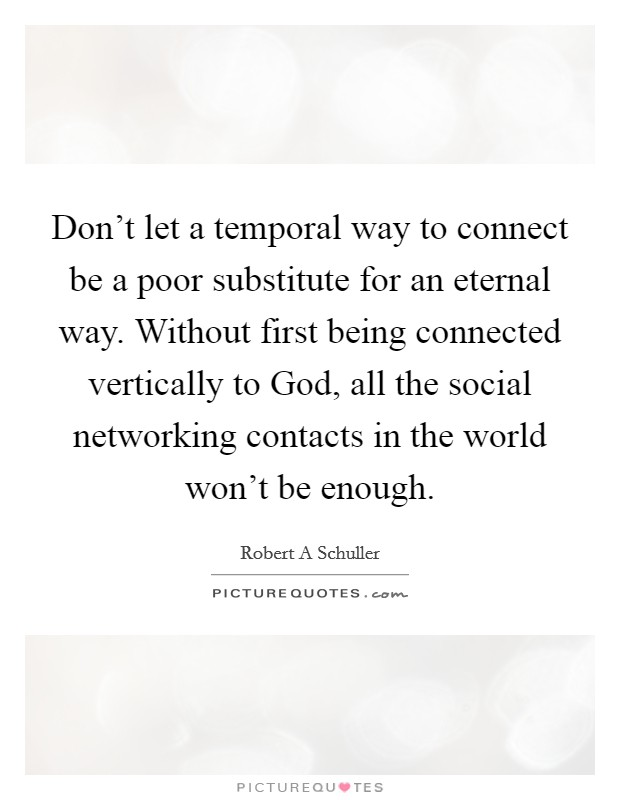 Don't let a temporal way to connect be a poor substitute for an eternal way. Without first being connected vertically to God, all the social networking contacts in the world won't be enough Picture Quote #1