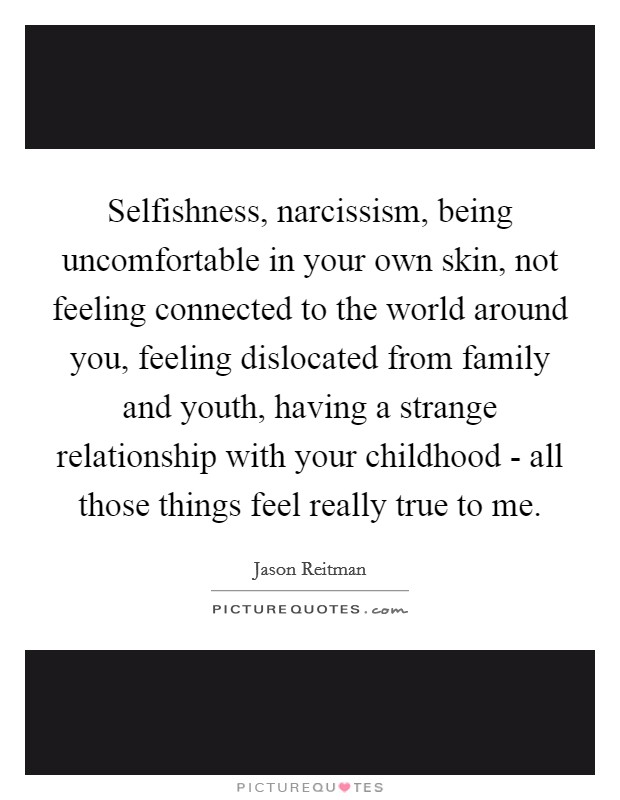 Selfishness, narcissism, being uncomfortable in your own skin, not feeling connected to the world around you, feeling dislocated from family and youth, having a strange relationship with your childhood - all those things feel really true to me Picture Quote #1