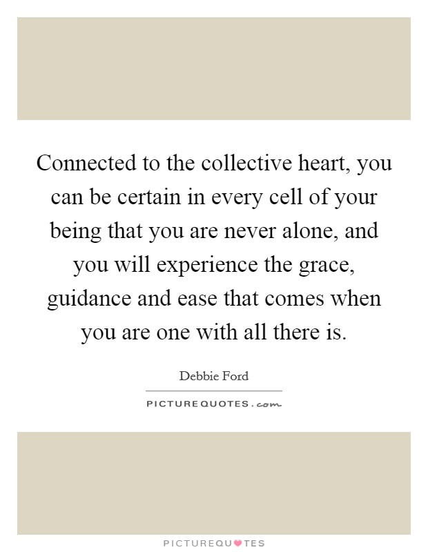 Connected to the collective heart, you can be certain in every cell of your being that you are never alone, and you will experience the grace, guidance and ease that comes when you are one with all there is Picture Quote #1