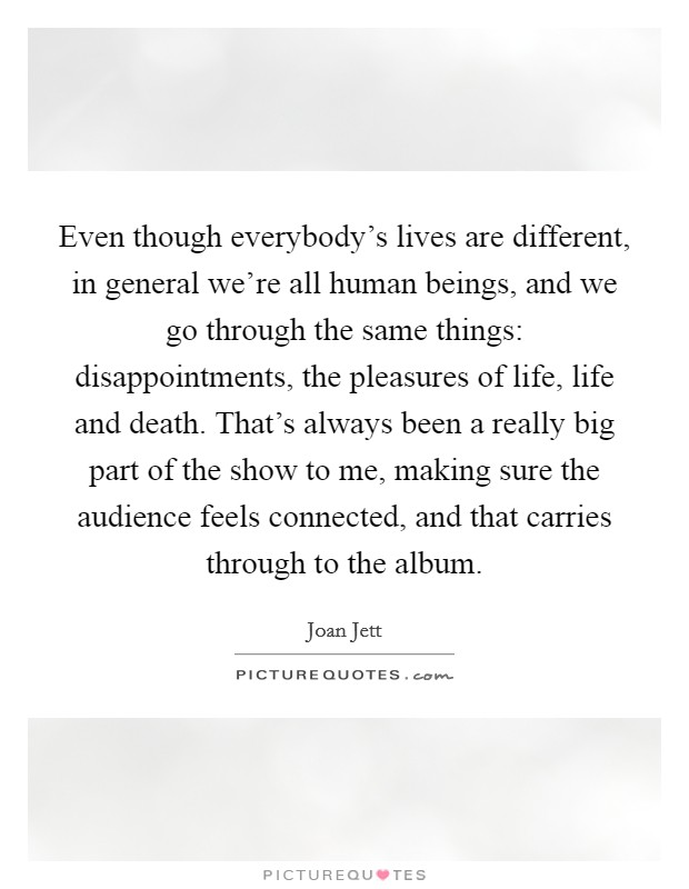 Even though everybody's lives are different, in general we're all human beings, and we go through the same things: disappointments, the pleasures of life, life and death. That's always been a really big part of the show to me, making sure the audience feels connected, and that carries through to the album Picture Quote #1