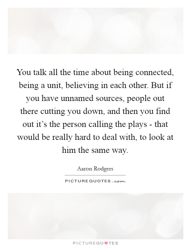 You talk all the time about being connected, being a unit, believing in each other. But if you have unnamed sources, people out there cutting you down, and then you find out it's the person calling the plays - that would be really hard to deal with, to look at him the same way Picture Quote #1