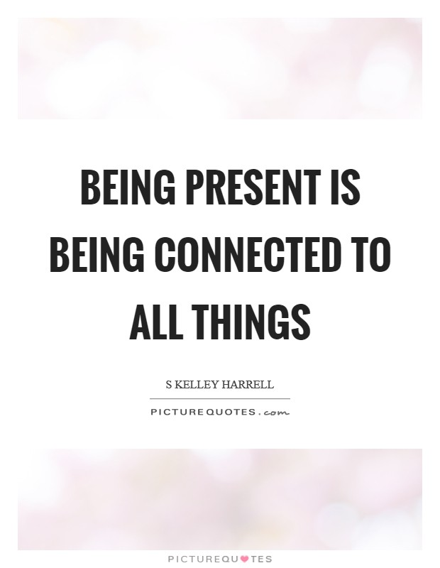 Being present is being connected to All Things Picture Quote #1