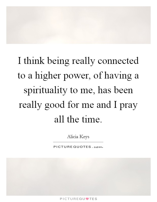 I think being really connected to a higher power, of having a spirituality to me, has been really good for me and I pray all the time Picture Quote #1
