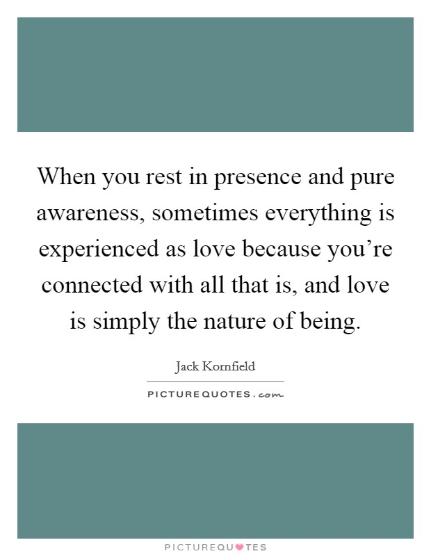 When you rest in presence and pure awareness, sometimes everything is experienced as love because you're connected with all that is, and love is simply the nature of being Picture Quote #1