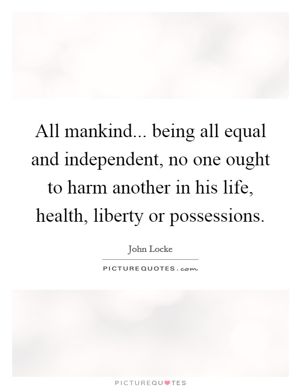 All mankind... being all equal and independent, no one ought to harm another in his life, health, liberty or possessions Picture Quote #1