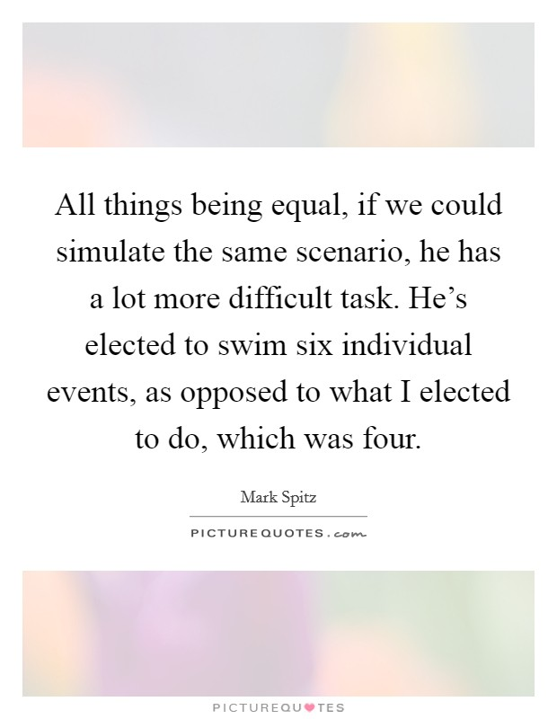 All things being equal, if we could simulate the same scenario, he has a lot more difficult task. He's elected to swim six individual events, as opposed to what I elected to do, which was four Picture Quote #1