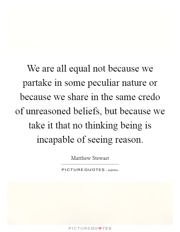 We are all equal not because we partake in some peculiar nature or because we share in the same credo of unreasoned beliefs, but because we take it that no thinking being is incapable of seeing reason Picture Quote #1