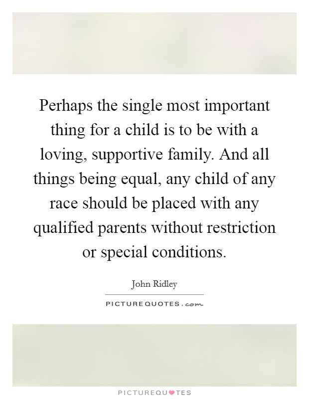 Perhaps the single most important thing for a child is to be with a loving, supportive family. And all things being equal, any child of any race should be placed with any qualified parents without restriction or special conditions Picture Quote #1