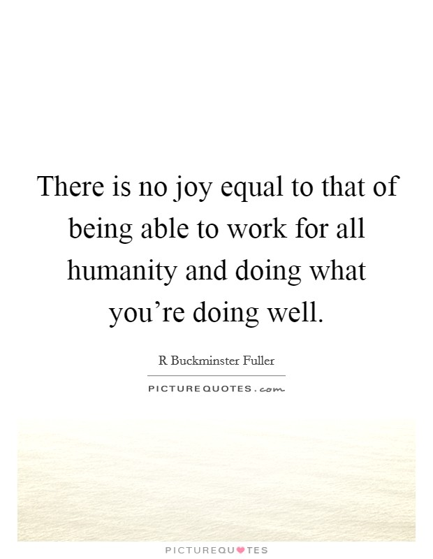 There is no joy equal to that of being able to work for all humanity and doing what you're doing well Picture Quote #1