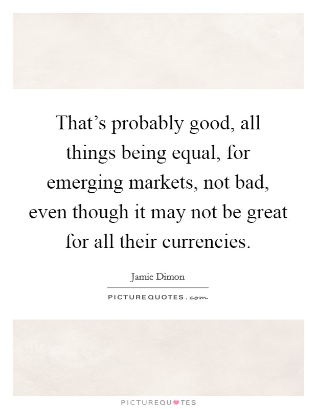 That's probably good, all things being equal, for emerging markets, not bad, even though it may not be great for all their currencies Picture Quote #1