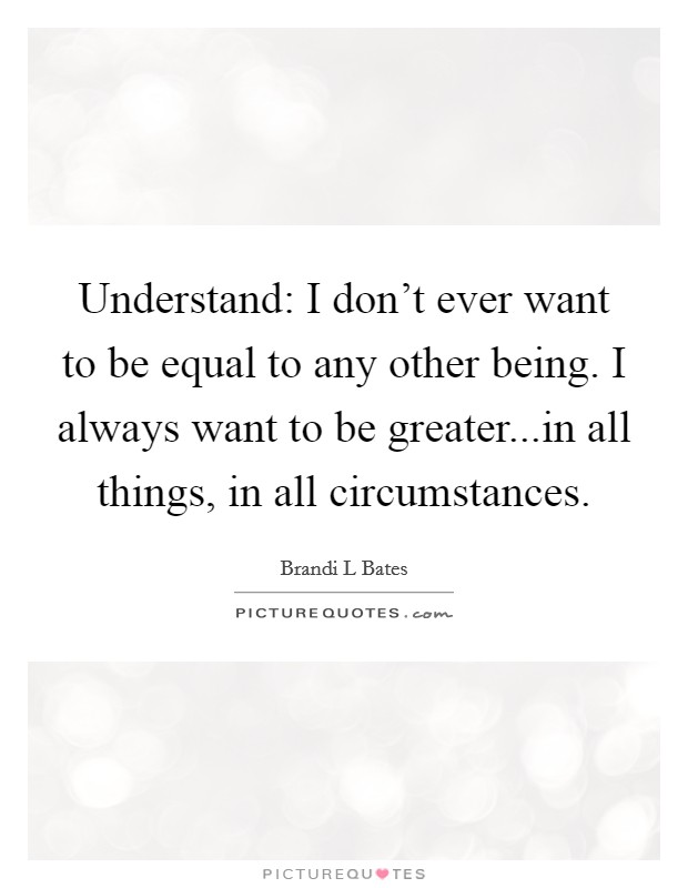 Understand: I don't ever want to be equal to any other being. I always want to be greater...in all things, in all circumstances Picture Quote #1