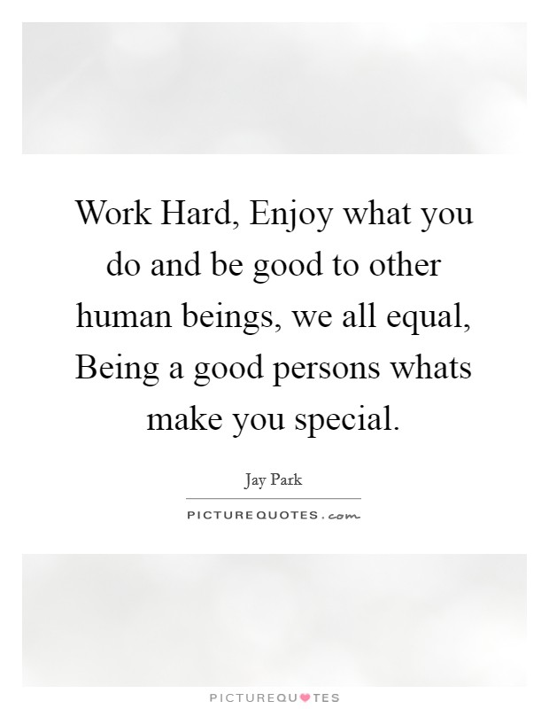 Work Hard, Enjoy what you do and be good to other human beings, we all equal, Being a good persons whats make you special Picture Quote #1