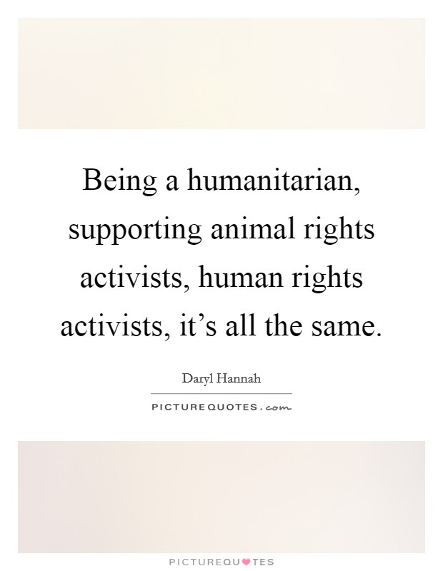 Being a humanitarian, supporting animal rights activists, human rights activists, it's all the same Picture Quote #1