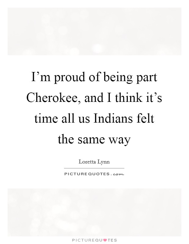 I'm proud of being part Cherokee, and I think it's time all us Indians felt the same way Picture Quote #1