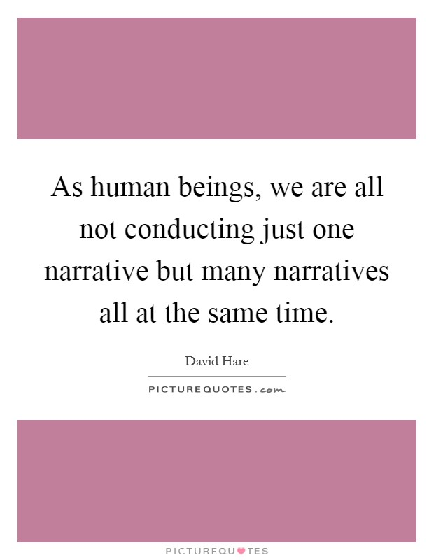 As human beings, we are all not conducting just one narrative but many narratives all at the same time Picture Quote #1