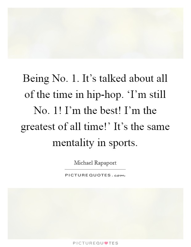 Being No. 1. It's talked about all of the time in hip-hop. 'I'm still No. 1! I'm the best! I'm the greatest of all time!' It's the same mentality in sports Picture Quote #1