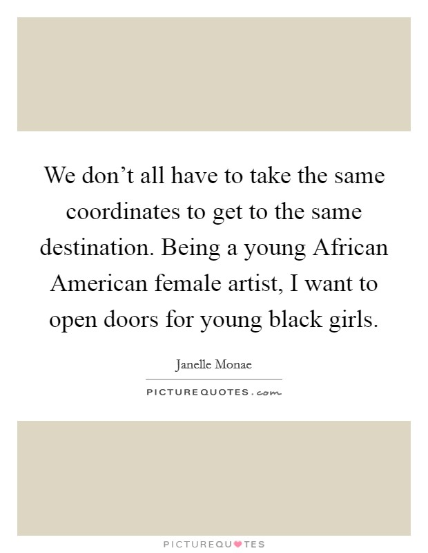 We don't all have to take the same coordinates to get to the same destination. Being a young African American female artist, I want to open doors for young black girls Picture Quote #1
