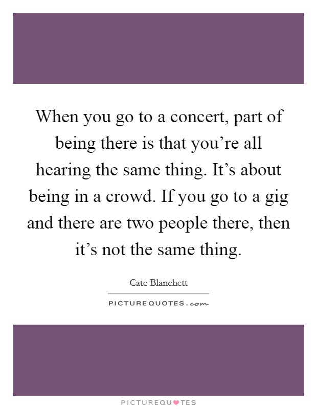 When you go to a concert, part of being there is that you're all hearing the same thing. It's about being in a crowd. If you go to a gig and there are two people there, then it's not the same thing Picture Quote #1