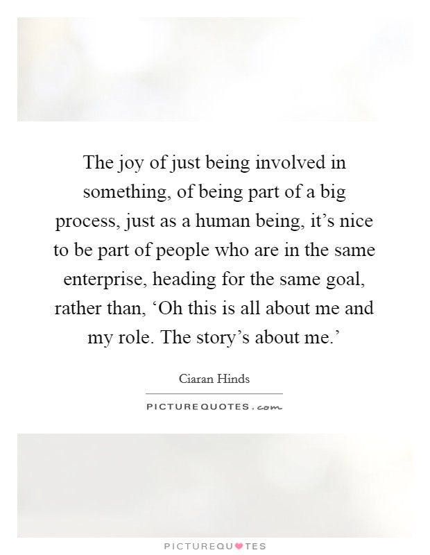 The joy of just being involved in something, of being part of a big process, just as a human being, it's nice to be part of people who are in the same enterprise, heading for the same goal, rather than, 'Oh this is all about me and my role. The story's about me.' Picture Quote #1