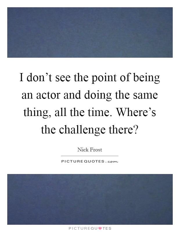 I don't see the point of being an actor and doing the same thing, all the time. Where's the challenge there? Picture Quote #1