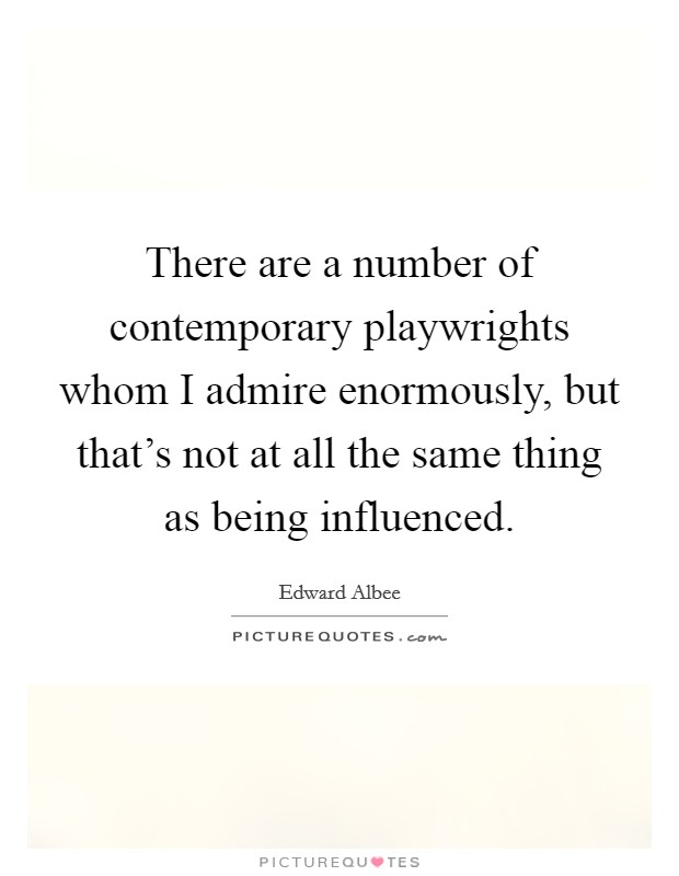 There are a number of contemporary playwrights whom I admire enormously, but that's not at all the same thing as being influenced Picture Quote #1