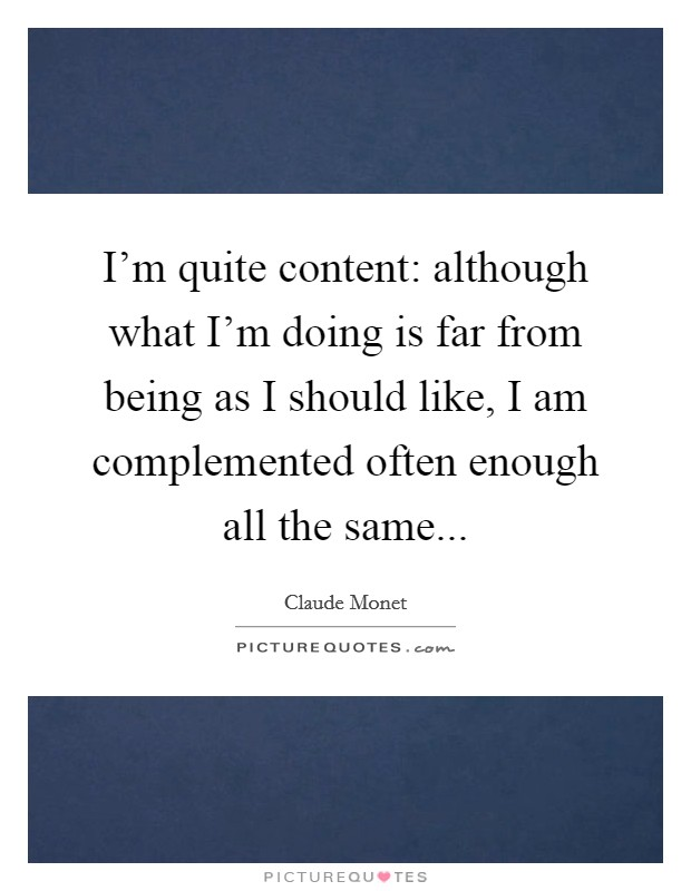I'm quite content: although what I'm doing is far from being as I should like, I am complemented often enough all the same Picture Quote #1