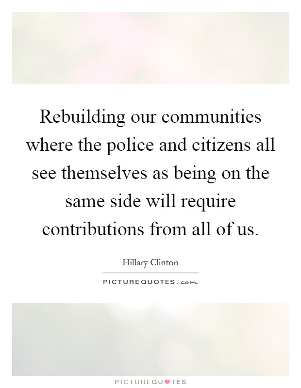 Rebuilding our communities where the police and citizens all see themselves as being on the same side will require contributions from all of us Picture Quote #1