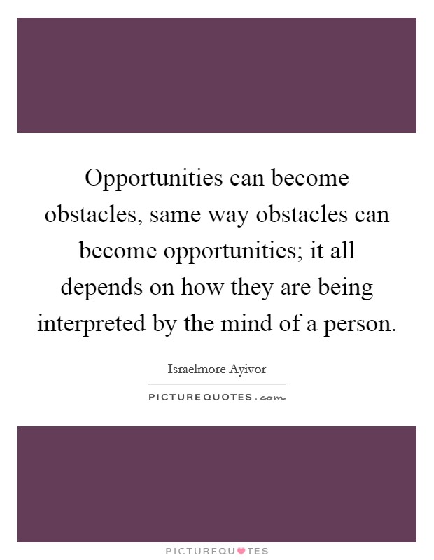Opportunities can become obstacles, same way obstacles can become opportunities; it all depends on how they are being interpreted by the mind of a person Picture Quote #1