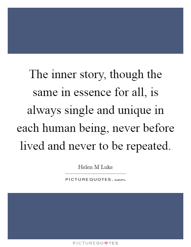 The inner story, though the same in essence for all, is always single and unique in each human being, never before lived and never to be repeated Picture Quote #1