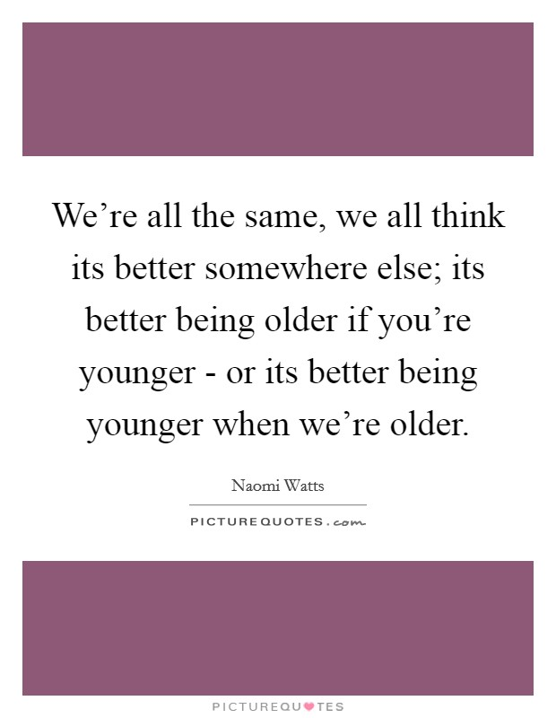 We're all the same, we all think its better somewhere else; its better being older if you're younger - or its better being younger when we're older Picture Quote #1