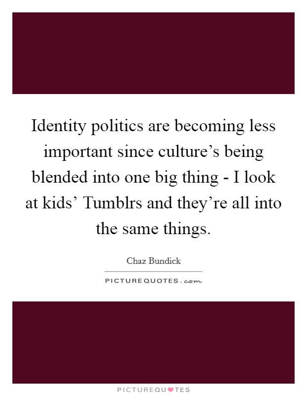 Identity politics are becoming less important since culture's being blended into one big thing - I look at kids' Tumblrs and they're all into the same things Picture Quote #1