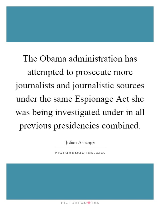The Obama administration has attempted to prosecute more journalists and journalistic sources under the same Espionage Act she was being investigated under in all previous presidencies combined Picture Quote #1