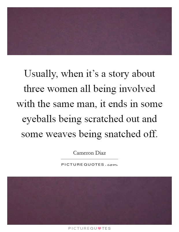 Usually, when it's a story about three women all being involved with the same man, it ends in some eyeballs being scratched out and some weaves being snatched off Picture Quote #1